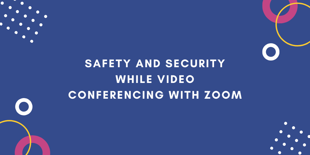 Safety and Security While Video Conferencing with Zoom